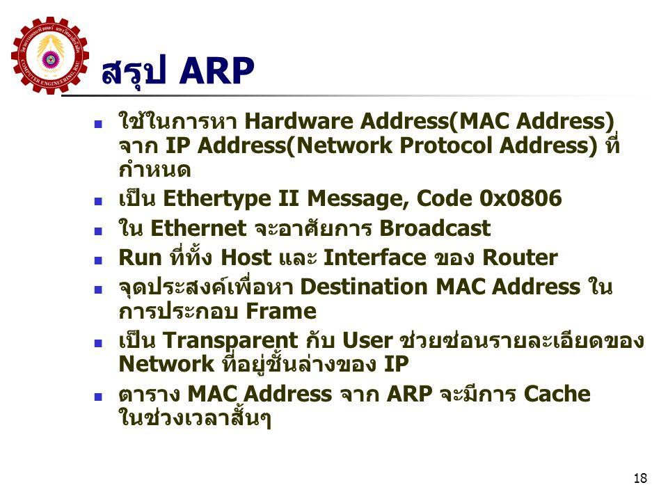 18 สรุป ARP ใช้ในการหา Hardware Address(MAC Address) จาก IP Address(Network Protocol Address) ที่ กำหนด เป็น Ethertype II Message, Code 0x0806 ใน Ethernet จะอาศัยการ Broadcast Run ที่ทั้ง Host และ Interface ของ Router จุดประสงค์เพื่อหา Destination MAC Address ใน การประกอบ Frame เป็น Transparent กับ User ช่วยซ่อนรายละเอียดของ Network ที่อยู่ชั้นล่างของ IP ตาราง MAC Address จาก ARP จะมีการ Cache ในช่วงเวลาสั้นๆ