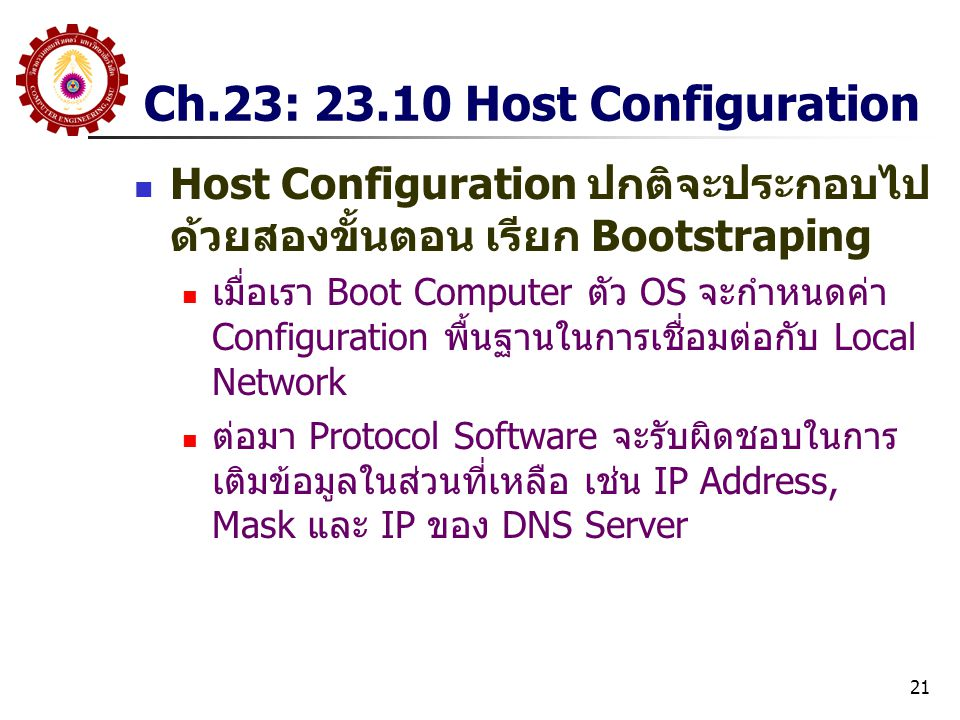 21 Ch.23: 23.10 Host Configuration Host Configuration ปกติจะประกอบไป ด้วยสองขั้นตอน เรียก Bootstraping เมื่อเรา Boot Computer ตัว OS จะกำหนดค่า Configuration พื้นฐานในการเชื่อมต่อกับ Local Network ต่อมา Protocol Software จะรับผิดชอบในการ เติมข้อมูลในส่วนที่เหลือ เช่น IP Address, Mask และ IP ของ DNS Server