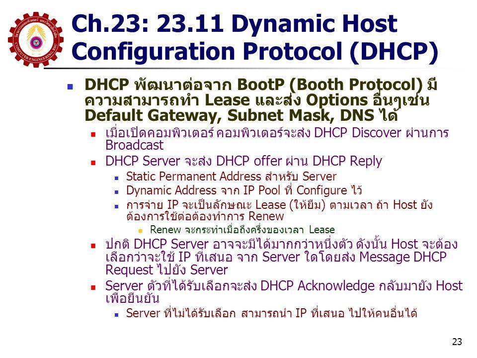23 Ch.23: 23.11 Dynamic Host Configuration Protocol (DHCP) DHCP พัฒนาต่อจาก BootP (Booth Protocol) มี ความสามารถทำ Lease และส่ง Options อื่นๆเช่น Default Gateway, Subnet Mask, DNS ได้ เมื่อเปิดคอมพิวเตอร์ คอมพิวเตอร์จะส่ง DHCP Discover ผ่านการ Broadcast DHCP Server จะส่ง DHCP offer ผ่าน DHCP Reply Static Permanent Address สำหรับ Server Dynamic Address จาก IP Pool ที่ Configure ไว้ การจ่าย IP จะเป็นลักษณะ Lease (ให้ยืม) ตามเวลา ถ้า Host ยัง ต้องการใช้ต่อต้องทำการ Renew Renew จะกระทำเมื่อถึงครึ่งของเวลา Lease ปกติ DHCP Server อาจจะมีได้มากกว่าหนึ่งตัว ดังนั้น Host จะต้อง เลือกว่าจะใช้ IP ที่เสนอ จาก Server ใดโดยส่ง Message DHCP Request ไปยัง Server Server ตัวที่ได้รับเลือกจะส่ง DHCP Acknowledge กลับมายัง Host เพื่อยืนยัน Server ที่ไม่ได้รับเลือก สามารถนำ IP ที่เสนอ ไปให้คนอื่นได้