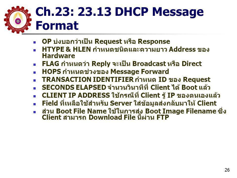 26 OP บ่งบอกว่าเป็น Request หรือ Response HTYPE & HLEN กำหนดชนิดและความยาว Address ของ Hardware FLAG กำหนดว่า Reply จะเป็น Broadcast หรือ Direct HOPS กำหนดช่วงของ Message Forward TRANSACTION IDENTIFIER กำหนด ID ของ Request SECONDS ELAPSED จำนวนวินาทีที่ Client ได้ Boot แล้ว CLIENT IP ADDRESS ใช้กรณีที่ Client รู้ IP ของตนเองแล้ว Field ที่เหลือใช้สำหรับ Server ใส่ข้อมูลส่งกลับมาให้ Client ส่วน Boot File Name ใช้ในการส่ง Boot Image Filename ซึ่ง Client สามารถ Download File นี้ผ่าน FTP Ch.23: 23.13 DHCP Message Format