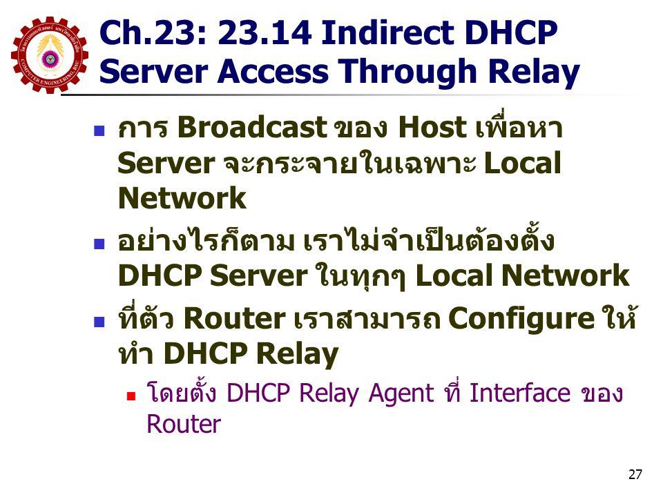 27 Ch.23: 23.14 Indirect DHCP Server Access Through Relay การ Broadcast ของ Host เพื่อหา Server จะกระจายในเฉพาะ Local Network อย่างไรก็ตาม เราไม่จำเป็นต้องตั้ง DHCP Server ในทุกๆ Local Network ที่ตัว Router เราสามารถ Configure ให้ ทำ DHCP Relay โดยตั้ง DHCP Relay Agent ที่ Interface ของ Router