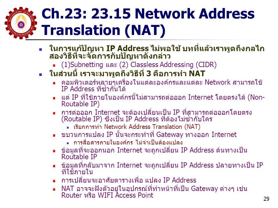 29 Ch.23: 23.15 Network Address Translation (NAT) ในการแก้ปัญหา IP Address ไม่พอใช้ บทที่แล้วเราพูดถึงกลไก สองวิธีที่จะจัดการกับปัญหาดังกล่าว (1)Subnetting และ (2) Classless Addressing (CIDR) ในส่วนนี้ เราจะมาพูดถึงวิธีที่ 3 คือการทำ NAT คอมพิวเตอร์หลายๆเครื่องในแต่ละองค์กรและแต่ละ Network สามารถใช้ IP Address ที่ซ้ำกันได้ แต่ IP ที่ใช้ภายในองค์กรนี้ไม่สามารถต่อออก Internet โดยตรงได้ (Non- Routable IP) การต่อออก Internet จะต้องเปลี่ยนเป็น IP ที่สามารถต่อออกโดยตรง (Routable IP) ซึ่งเป็น IP Address ที่ต้องไม่ซ้ำกับใคร เรียกการทำ Network Address Translation (NAT) ขบวนการแปลง IP นั้นจะกระทำที่ Gateway ทางออก Internet การสื่อสารภายในองค์กร ไม่จำเป็นต้องแปลง ข้อมูลที่จะออกนอก Internet จะถูกเปลี่ยน IP Address ต้นทางเป็น Routable IP ข้อมูลที่กลับมาจาก Internet จะถูกเปลี่ยน IP Address ปลายทางเป็น IP ที่ใช้ภายใน การเปลี่ยนจะอาศัยตารางเพื่อ แปลง IP Address NAT อาจจะฝังตัวอยู่ในอุปกรณ์ที่ทำหน้าที่เป็น Gateway ต่างๆ เช่น Router หรือ WIFI Access Point
