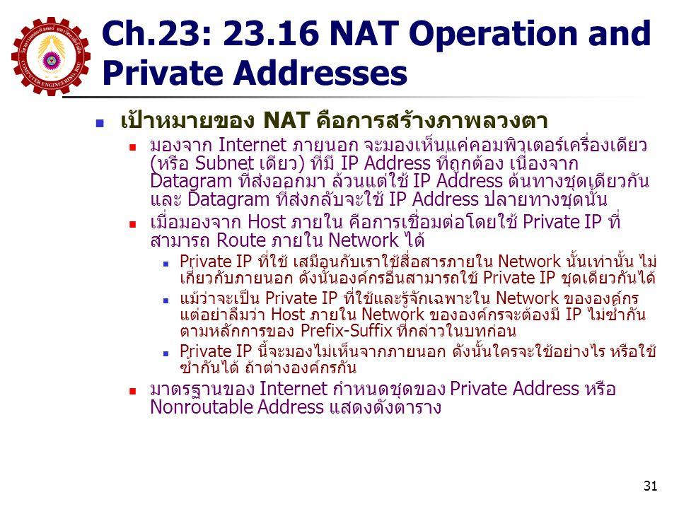 31 Ch.23: 23.16 NAT Operation and Private Addresses เป้าหมายของ NAT คือการสร้างภาพลวงตา มองจาก Internet ภายนอก จะมองเห็นแค่คอมพิวเตอร์เครื่องเดียว (หรือ Subnet เดียว) ที่มี IP Address ที่ถูกต้อง เนื่องจาก Datagram ที่ส่งออกมา ล้วนแต่ใช้ IP Address ต้นทางชุดเดียวกัน และ Datagram ที่ส่งกลับจะใช้ IP Address ปลายทางชุดนั้น เมื่อมองจาก Host ภายใน คือการเชื่อมต่อโดยใช้ Private IP ที่ สามารถ Route ภายใน Network ได้ Private IP ที่ใช้ เสมือนกับเราใช้สื่อสารภายใน Network นั้นเท่านั้น ไม่ เกี่ยวกับภายนอก ดังนั้นองค์กรอื่นสามารถใช้ Private IP ชุดเดียวกันได้ แม้ว่าจะเป็น Private IP ที่ใช้และรู้จักเฉพาะใน Network ขององค์กร แต่อย่าลืมว่า Host ภายใน Network ขององค์กรจะต้องมี IP ไม่ซ้ำกัน ตามหลักการของ Prefix-Suffix ที่กล่าวในบทก่อน Private IP นี้จะมองไม่เห็นจากภายนอก ดังนั้นใครจะใช้อย่างไร หรือใช้ ซ้ำกันได้ ถ้าต่างองค์กรกัน มาตรฐานของ Internet กำหนดชุดของ Private Address หรือ Nonroutable Address แสดงดังตาราง