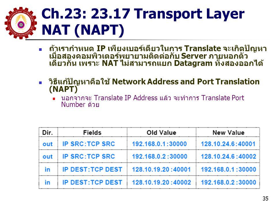 35 Ch.23: 23.17 Transport Layer NAT (NAPT) ถ้าเรากำหนด IP เพียงเบอร์เดียวในการ Translate จะเกิดปัญหา เมื่อสองคอมพิวเตอร์พยายามติดต่อกับ Server ภายนอกตัว เดียวกัน เพราะ NAT ไม่สามารถแยก Datagram ทั้งสองออกได้ วิธีแก้ปัญหาคือใช้ Network Address and Port Translation (NAPT) นอกจากจะ Translate IP Address แล้ว จะทำการ Translate Port Number ด้วย