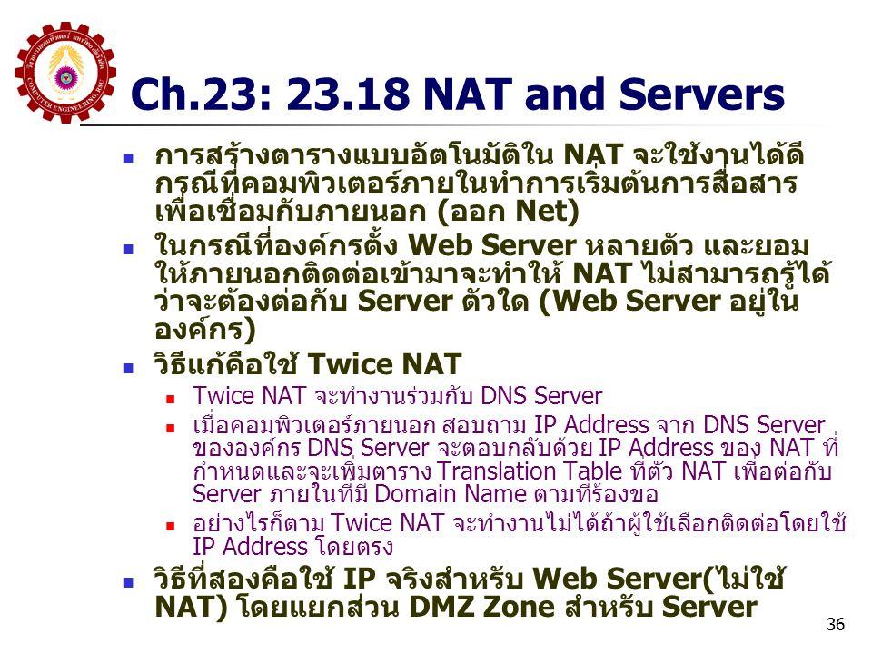 36 Ch.23: 23.18 NAT and Servers การสร้างตารางแบบอัตโนมัติใน NAT จะใช้งานได้ดี กรณีที่คอมพิวเตอร์ภายในทำการเริ่มต้นการสื่อสาร เพื่อเชื่อมกับภายนอก (ออก Net) ในกรณีที่องค์กรตั้ง Web Server หลายตัว และยอม ให้ภายนอกติดต่อเข้ามาจะทำให้ NAT ไม่สามารถรู้ได้ ว่าจะต้องต่อกับ Server ตัวใด (Web Server อยู่ใน องค์กร) วิธีแก้คือใช้ Twice NAT Twice NAT จะทำงานร่วมกับ DNS Server เมื่อคอมพิวเตอร์ภายนอก สอบถาม IP Address จาก DNS Server ขององค์กร DNS Server จะตอบกลับด้วย IP Address ของ NAT ที่ กำหนดและจะเพิ่มตาราง Translation Table ที่ตัว NAT เพื่อต่อกับ Server ภายในที่มี Domain Name ตามที่ร้องขอ อย่างไรก็ตาม Twice NAT จะทำงานไม่ได้ถ้าผู้ใช้เลือกติดต่อโดยใช้ IP Address โดยตรง วิธีที่สองคือใช้ IP จริงสำหรับ Web Server(ไม่ใช้ NAT) โดยแยกส่วน DMZ Zone สำหรับ Server