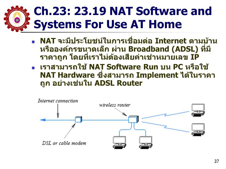 37 Ch.23: 23.19 NAT Software and Systems For Use AT Home NAT จะมีประโยชน์ในการเชื่อมต่อ Internet ตามบ้าน หรือองค์กรขนาดเล็ก ผ่าน Broadband (ADSL) ที่มี ราคาถูก โดยที่เราไม่ต้องเสียค่าเช่าหมายเลข IP เราสามารถใช้ NAT Software Run บน PC หรือใช้ NAT Hardware ซึ่งสามารถ Implement ได้ในราคา ถูก อย่างเช่นใน ADSL Router