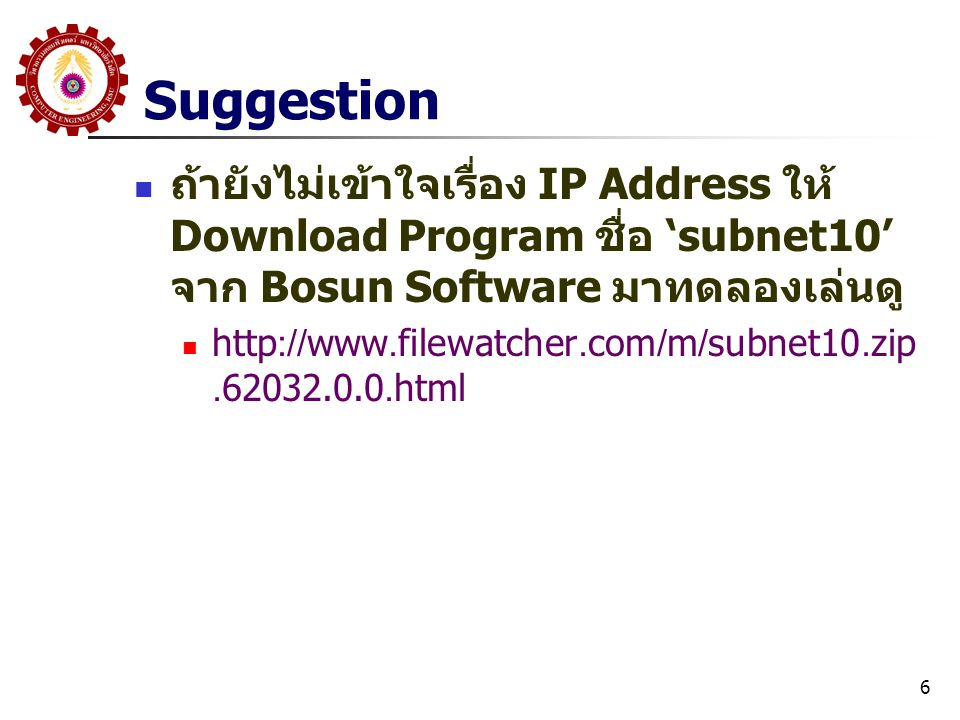 6 Suggestion ถ้ายังไม่เข้าใจเรื่อง IP Address ให้ Download Program ชื่อ 'subnet10' จาก Bosun Software มาทดลองเล่นดู http://www.filewatcher.com/m/subnet10.zip.62032.0.0.html