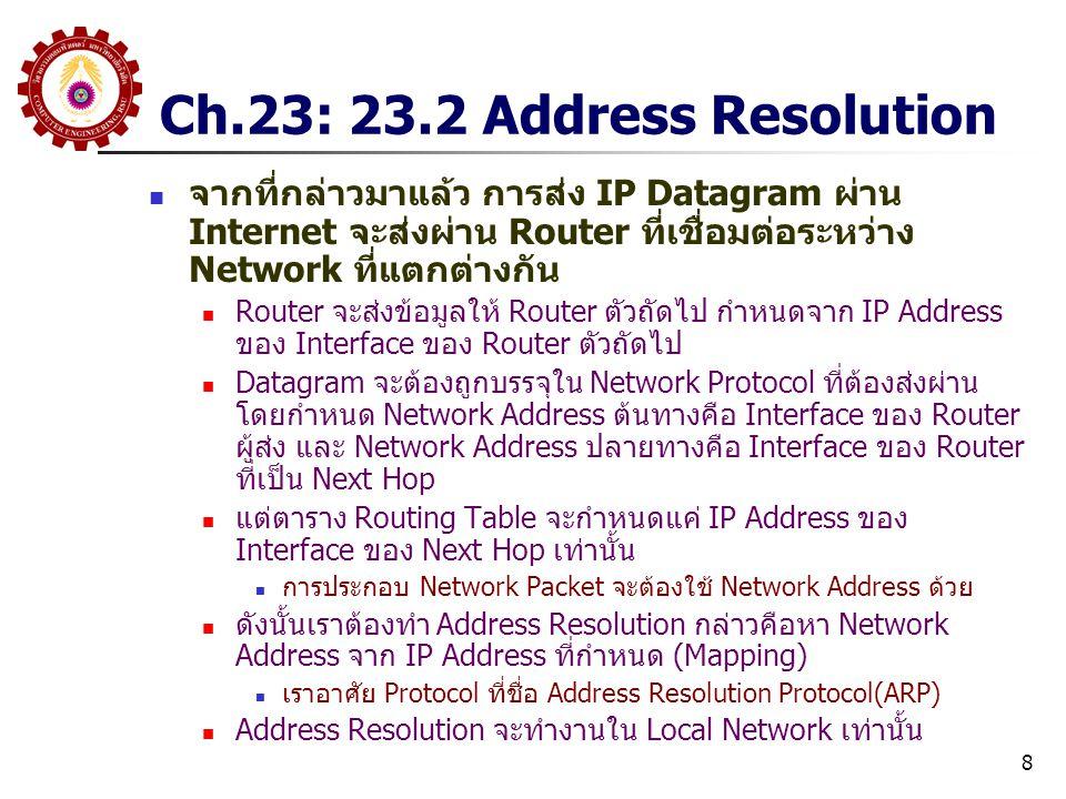 8 Ch.23: 23.2 Address Resolution จากที่กล่าวมาแล้ว การส่ง IP Datagram ผ่าน Internet จะส่งผ่าน Router ที่เชื่อมต่อระหว่าง Network ที่แตกต่างกัน Router จะส่งข้อมูลให้ Router ตัวถัดไป กำหนดจาก IP Address ของ Interface ของ Router ตัวถัดไป Datagram จะต้องถูกบรรจุใน Network Protocol ที่ต้องส่งผ่าน โดยกำหนด Network Address ต้นทางคือ Interface ของ Router ผู้ส่ง และ Network Address ปลายทางคือ Interface ของ Router ที่เป็น Next Hop แต่ตาราง Routing Table จะกำหนดแค่ IP Address ของ Interface ของ Next Hop เท่านั้น การประกอบ Network Packet จะต้องใช้ Network Address ด้วย ดังนั้นเราต้องทำ Address Resolution กล่าวคือหา Network Address จาก IP Address ที่กำหนด (Mapping) เราอาศัย Protocol ที่ชื่อ Address Resolution Protocol(ARP) Address Resolution จะทำงานใน Local Network เท่านั้น