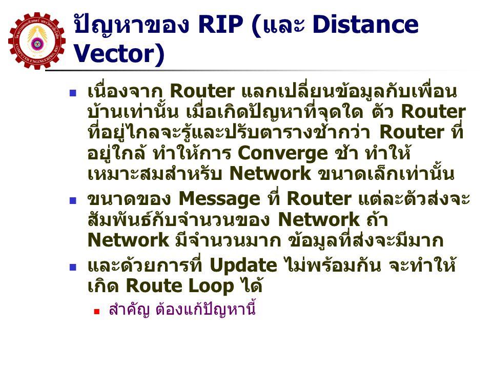 ปัญหาของ RIP (และ Distance Vector) เนื่องจาก Router แลกเปลี่ยนข้อมูลกับเพื่อน บ้านเท่านั้น เมื่อเกิดปัญหาที่จุดใด ตัว Router ที่อยู่ไกลจะรู้และปรับตารางช้ากว่า Router ที่ อยู่ใกล้ ทำให้การ Converge ช้า ทำให้ เหมาะสมสำหรับ Network ขนาดเล็กเท่านั้น ขนาดของ Message ที่ Router แต่ละตัวส่งจะ สัมพันธ์กับจำนวนของ Network ถ้า Network มีจำนวนมาก ข้อมูลที่ส่งจะมีมาก และด้วยการที่ Update ไม่พร้อมกัน จะทำให้ เกิด Route Loop ได้ สำคัญ ต้องแก้ปัญหานี้