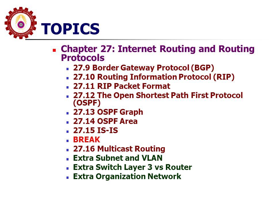 27.11 RIP Packet Format(v2) Command บ่งบอกว่าเป็น RIP Request หรือ Response Routing Information แต่ละชุดจะ ประกอบด้วย 5 Word (20 Bytes) Family(Address Family Identifier) โดย RIP สามารถ จะส่ง Routing Information ได้กับหลาย Protocol ถ้า เป็น IP จะมีค่า 2, ถ้าเป็นการทำ Authentication จะใช้ ค่า 0xffff Route Tag กำหนดวิธีบ่งบอกความแตกต่างระหว่าง Internal Route (เรียนรู้จาก RIP) และ External Route (เรียนรู้จาก Protocol อื่น) ที่เหลือคือ IP Address (Network ID), Subnet Mask และ Metric (จะมีค่าระหว่าง 0 และ 15), 16 หมายถึง Unreachable
