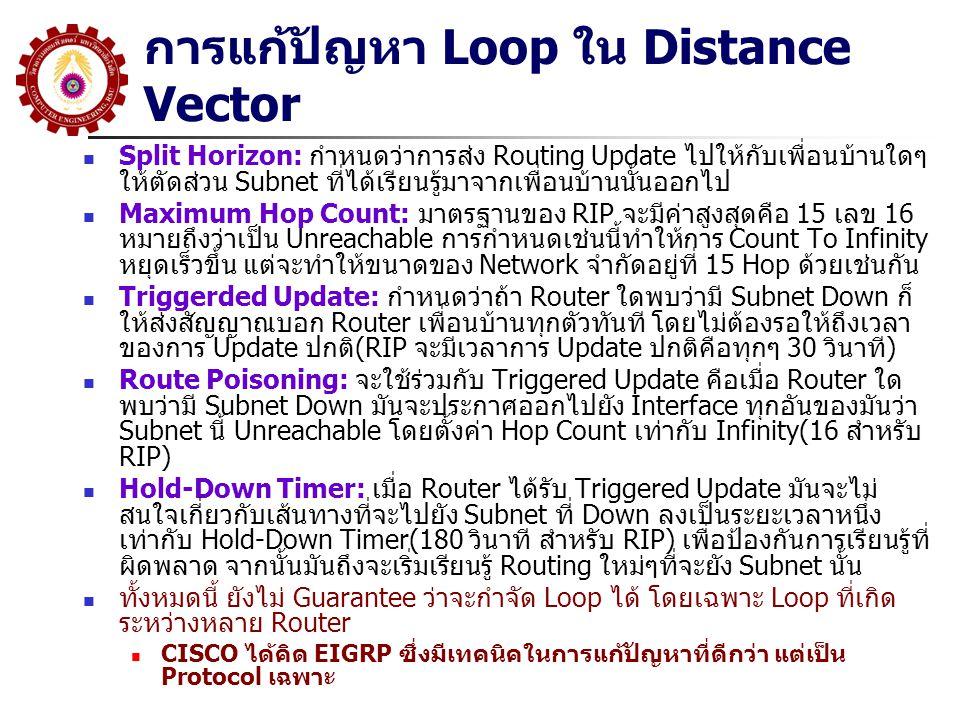 การแก้ปัญหา Loop ใน Distance Vector Split Horizon: กำหนดว่าการส่ง Routing Update ไปให้กับเพื่อนบ้านใดๆ ให้ตัดส่วน Subnet ที่ได้เรียนรู้มาจากเพื่อนบ้านนั้นออกไป Maximum Hop Count: มาตรฐานของ RIP จะมีค่าสูงสุดคือ 15 เลข 16 หมายถึงว่าเป็น Unreachable การกำหนดเช่นนี้ทำให้การ Count To Infinity หยุดเร็วขึ้น แต่จะทำให้ขนาดของ Network จำกัดอยู่ที่ 15 Hop ด้วยเช่นกัน Triggerded Update: กำหนดว่าถ้า Router ใดพบว่ามี Subnet Down ก็ ให้ส่งสัญญาณบอก Router เพื่อนบ้านทุกตัวทันที โดยไม่ต้องรอให้ถึงเวลา ของการ Update ปกติ(RIP จะมีเวลาการ Update ปกติคือทุกๆ 30 วินาที) Route Poisoning: จะใช้ร่วมกับ Triggered Update คือเมื่อ Router ใด พบว่ามี Subnet Down มันจะประกาศออกไปยัง Interface ทุกอันของมันว่า Subnet นี้ Unreachable โดยตั้งค่า Hop Count เท่ากับ Infinity(16 สำหรับ RIP) Hold-Down Timer: เมื่อ Router ได้รับ Triggered Update มันจะไม่ สนใจเกี่ยวกับเส้นทางที่จะไปยัง Subnet ที่ Down ลงเป็นระยะเวลาหนึ่ง เท่ากับ Hold-Down Timer(180 วินาที สำหรับ RIP) เพื่อป้องกันการเรียนรู้ที่ ผิดพลาด จากนั้นมันถึงจะเริ่มเรียนรู้ Routing ใหม่ๆที่จะยัง Subnet นั้น ทั้งหมดนี้ ยังไม่ Guarantee ว่าจะกำจัด Loop ได้ โดยเฉพาะ Loop ที่เกิด ระหว่างหลาย Router CISCO ได้คิด EIGRP ซึ่งมีเทคนิคในการแก้ปัญหาที่ดีกว่า แต่เป็น Protocol เฉพาะ