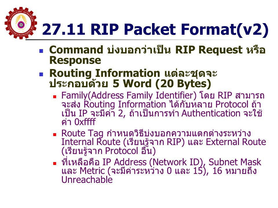 27.11 RIP Packet Format(v2) Command บ่งบอกว่าเป็น RIP Request หรือ Response Routing Information แต่ละชุดจะ ประกอบด้วย 5 Word (20 Bytes) Family(Address
