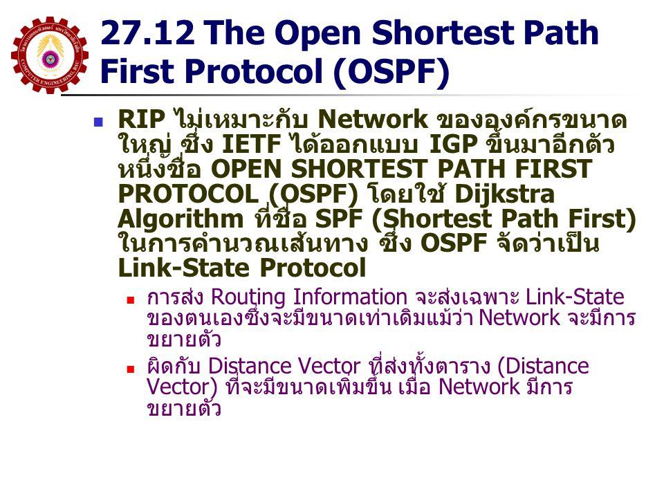 27.12 The Open Shortest Path First Protocol (OSPF) RIP ไม่เหมาะกับ Network ขององค์กรขนาด ใหญ่ ซึ่ง IETF ได้ออกแบบ IGP ขึ้นมาอีกตัว หนึ่งชื่อ OPEN SHORTEST PATH FIRST PROTOCOL (OSPF) โดยใช้ Dijkstra Algorithm ที่ชื่อ SPF (Shortest Path First) ในการคำนวณเส้นทาง ซึ่ง OSPF จัดว่าเป็น Link-State Protocol การส่ง Routing Information จะส่งเฉพาะ Link-State ของตนเองซึ่งจะมีขนาดเท่าเดิมแม้ว่า Network จะมีการ ขยายตัว ผิดกับ Distance Vector ที่ส่งทั้งตาราง (Distance Vector) ที่จะมีขนาดเพิ่มขึ้น เมื่อ Network มีการ ขยายตัว