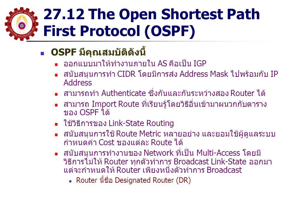 27.12 The Open Shortest Path First Protocol (OSPF) OSPF มีคุณสมบัติดังนี้ ออกแบบมาให้ทำงานภายใน AS คือเป็น IGP สนับสนุนการทำ CIDR โดยมีการส่ง Address Mask ไปพร้อมกับ IP Address สามารถทำ Authenticate ซึ่งกันและกันระหว่างสอง Router ได้ สามารถ Import Route ที่เรียนรู้โดยวิธีอื่นเข้ามาผนวกกับตาราง ของ OSPF ได้ ใช้วิธีการของ Link-State Routing สนับสนุนการใช้ Route Metric หลายอย่าง และยอมใช้ผู้ดูแลระบบ กำหนดค่า Cost ของแต่ละ Route ได้ สนับสนุนการทำงานของ Network ที่เป็น Multi-Access โดยมี วิธีการไม่ให้ Router ทุกตัวทำการ Broadcast Link-State ออกมา แต่จะกำหนดให้ Router เพียงหนึ่งตัวทำการ Broadcast Router นี้ชื่อ Designated Router (DR)