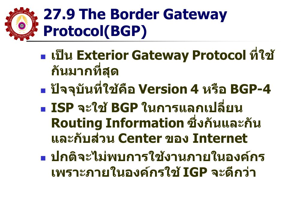 27.9 The Border Gateway Protocol (BGP) คุณสมบัติของ BGP สามารถทำการ Routing ระหว่าง AS BGP ได้ถูกออกแบบมาให้เป็น EGP ดังนั้นมันจะส่ง ข้อมูล Routing Information ในระดับ AS ต่อ AS แต่ ละเส้นทางที่ส่ง จะบ่งบอกว่าจะผ่าน AS อะไรบ้าง เช่นเส้นทางไปถึงที่หมายต้องผ่าน AS 17, 2, 56 และ 12 และจะไม่มีการใช้ Routing Matrix และ BGP จะไม่สามารถส่งรายละเอียดเกี่ยวกับ Router ใน AS สามารถกำหนดนโยบาย (Policy) ในการทำ Routing ผู้ดูแลระบบ สามารถกำหนดว่าจะประกาศเส้นทาง ใดบ้าง ผ่าน BGP บอกยัง AS อื่นๆ