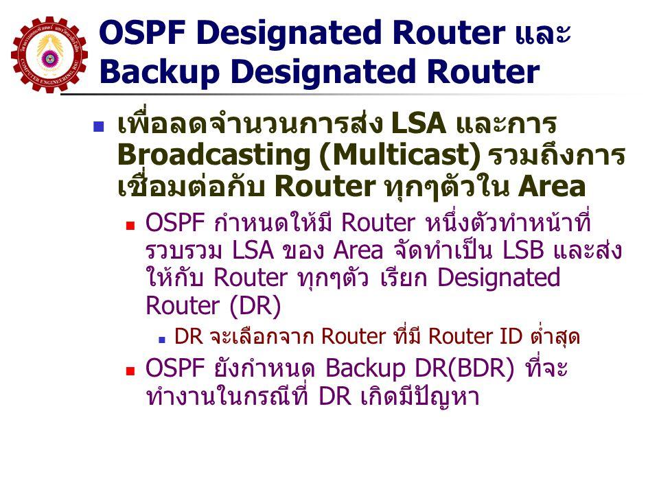 OSPF Designated Router และ Backup Designated Router เพื่อลดจำนวนการส่ง LSA และการ Broadcasting (Multicast) รวมถึงการ เชื่อมต่อกับ Router ทุกๆตัวใน Area OSPF กำหนดให้มี Router หนึ่งตัวทำหน้าที่ รวบรวม LSA ของ Area จัดทำเป็น LSB และส่ง ให้กับ Router ทุกๆตัว เรียก Designated Router (DR) DR จะเลือกจาก Router ที่มี Router ID ต่ำสุด OSPF ยังกำหนด Backup DR(BDR) ที่จะ ทำงานในกรณีที่ DR เกิดมีปัญหา