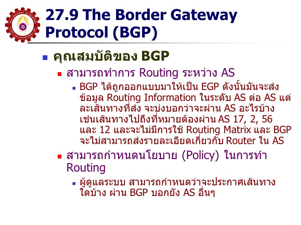 27.14 OSPF Area อันหนึ่งที่ทำให้ OSPF มีความซับซ้อนมากกว่า Routing Protocol อื่น และเป็นตัวที่ทำให้มันเหนือกว่าตัวอื่นด้วยคือมัน สามารถทำ Hierarchical Routing OSPF ยอมให้เราแบ่งกลุ่ม Router ภายใน AS ออกเป็น Area Router ภายใน Area จะมี LSB ที่เหมือนกัน Routing Information ส่งภายใน Area จะเหมือนกับที่กล่าวมา Routing Information ที่แลกเปลี่ยนระหว่าง Area จะถูกสรุป และส่งผ่าน Router ที่เชื่อมระหว่าง Area เรียก ABR (Area Border Router) การทำเช่นนี้จะลด LSA ที่ Router จะต้องส่ง และลดขนาด LSB ลง OSPF กำหนด Area กลางเรียก Area 0 (0.0.0.0) หรือ Backbone Area Area อื่นๆจะต้องเชื่อมต่อกับ Backbone Area ผ่าน ABR นอกจากนี้ OSPF ยังมีการกำหนด Router ที่จะสรุป Routing Information แลกเปลี่ยนกับ Routing Protocol อื่น หรือออก นอก AS ชื่อ ASBR (AS Border Router)