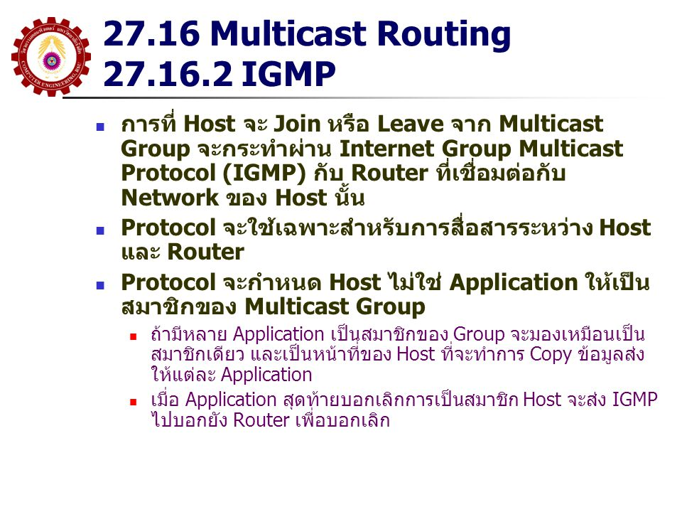 27.16 Multicast Routing 27.16.2 IGMP การที่ Host จะ Join หรือ Leave จาก Multicast Group จะกระทำผ่าน Internet Group Multicast Protocol (IGMP) กับ Route