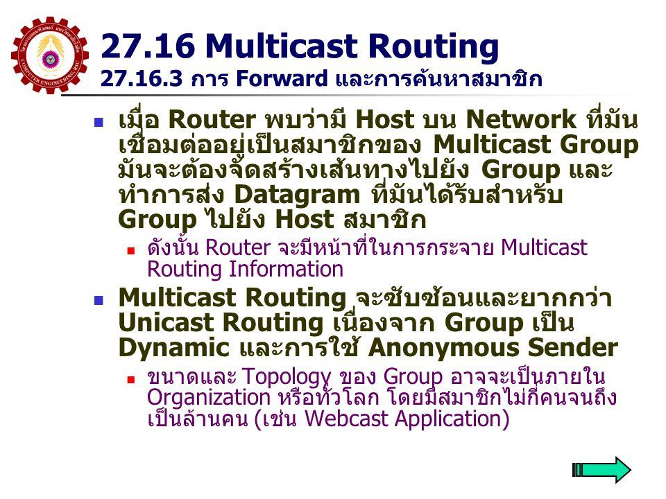 27.16 Multicast Routing 27.16.3 การ Forward และการค้นหาสมาชิก เมื่อ Router พบว่ามี Host บน Network ที่มัน เชื่อมต่ออยู่เป็นสมาชิกของ Multicast Group มันจะต้องจัดสร้างเส้นทางไปยัง Group และ ทำการส่ง Datagram ที่มันได้รับสำหรับ Group ไปยัง Host สมาชิก ดังนั้น Router จะมีหน้าที่ในการกระจาย Multicast Routing Information Multicast Routing จะซับซ้อนและยากกว่า Unicast Routing เนื่องจาก Group เป็น Dynamic และการใช้ Anonymous Sender ขนาดและ Topology ของ Group อาจจะเป็นภายใน Organization หรือทั่วโลก โดยมีสมาชิกไม่กี่คนจนถึง เป็นล้านคน (เช่น Webcast Application)