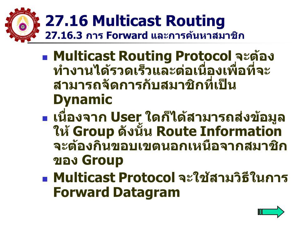 27.16 Multicast Routing 27.16.3 การ Forward และการค้นหาสมาชิก Multicast Routing Protocol จะต้อง ทำงานได้รวดเร็วและต่อเนื่องเพื่อที่จะ สามารถจัดการกับสมาชิกที่เป็น Dynamic เนื่องจาก User ใดก็ได้สามารถส่งข้อมูล ให้ Group ดังนั้น Route Information จะต้องกินขอบเขตนอกเหนือจากสมาชิก ของ Group Multicast Protocol จะใช้สามวิธีในการ Forward Datagram