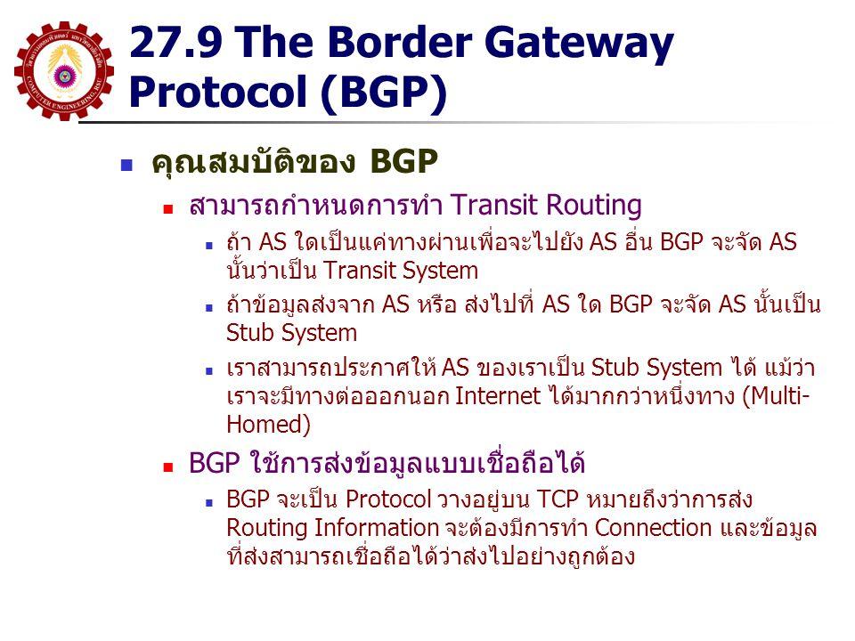 27.9 The Border Gateway Protocol (BGP) คุณสมบัติของ BGP สามารถกำหนดการทำ Transit Routing ถ้า AS ใดเป็นแค่ทางผ่านเพื่อจะไปยัง AS อื่น BGP จะจัด AS นั้นว่าเป็น Transit System ถ้าข้อมูลส่งจาก AS หรือ ส่งไปที่ AS ใด BGP จะจัด AS นั้นเป็น Stub System เราสามารถประกาศให้ AS ของเราเป็น Stub System ได้ แม้ว่า เราจะมีทางต่อออกนอก Internet ได้มากกว่าหนึ่งทาง (Multi- Homed) BGP ใช้การส่งข้อมูลแบบเชื่อถือได้ BGP จะเป็น Protocol วางอยู่บน TCP หมายถึงว่าการส่ง Routing Information จะต้องมีการทำ Connection และข้อมูล ที่ส่งสามารถเชื่อถือได้ว่าส่งไปอย่างถูกต้อง