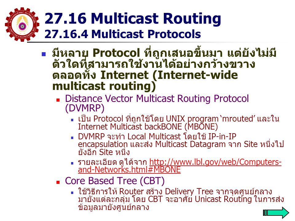 27.16 Multicast Routing 27.16.4 Multicast Protocols มีหลาย Protocol ที่ถูกเสนอขึ้นมา แต่ยังไม่มี ตัวใดที่สามารถใช้งานได้อย่างกว้างขวาง ตลอดทั้ง Internet (Internet-wide multicast routing) Distance Vector Multicast Routing Protocol (DVMRP) เป็น Protocol ที่ถูกใช้โดย UNIX program 'mrouted' และใน Internet Multicast backBONE (MBONE) DVMRP จะทำ Local Multicast โดยใช้ IP-in-IP encapsulation และส่ง Multicast Datagram จาก Site หนึ่งไป ยังอีก Site หนึ่ง รายละเอียด ดูได้จาก http://www.lbl.gov/web/Computers- and-Networks.html#MBONEhttp://www.lbl.gov/web/Computers- and-Networks.html#MBONE Core Based Tree (CBT) ใช้วิธีการให้ Router สร้าง Delivery Tree จากจุดศูนย์กลาง มายังแต่ละกลุ่ม โดย CBT จะอาศัย Unicast Routing ในการส่ง ข้อมูลมายังศูนย์กลาง