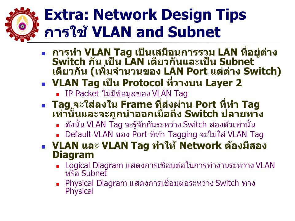 Extra: Network Design Tips การใช้ VLAN and Subnet การทำ VLAN Tag เป็นเสมือนการรวม LAN ที่อยู่ต่าง Switch กัน เป็น LAN เดียวกันและเป็น Subnet เดียวกัน (เพิ่มจำนวนของ LAN Port แต่ต่าง Switch) VLAN Tag เป็น Protocol ที่วางบน Layer 2 IP Packet ไม่มีข้อมูลของ VLAN Tag Tag จะใส่ลงใน Frame ที่ส่งผ่าน Port ที่ทำ Tag เท่านั้นและจะถูกนำออกเมื่อถึง Switch ปลายทาง ดังนั้น VLAN Tag จะรู้จักกันระหว่าง Switch สองตัวเท่านั้น Default VLAN ของ Port ที่ทำ Tagging จะไม่ใส่ VLAN Tag VLAN และ VLAN Tag ทำให้ Network ต้องมีสอง Diagram Logical Diagram แสดงการเชื่อมต่อในการทำงานระหว่าง VLAN หรือ Subnet Physical Diagram แสดงการเชื่อมต่อระหว่าง Switch ทาง Physical