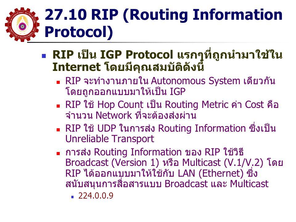 27.10 RIP (Routing Information Protocol) RIP เป็น IGP Protocol แรกๆที่ถูกนำมาใช้ใน Internet โดยมีคุณสมบัติดังนี้ RIP จะทำงานภายใน Autonomous System เดียวกัน โดยถูกออกแบบมาให้เป็น IGP RIP ใช้ Hop Count เป็น Routing Metric ค่า Cost คือ จำนวน Network ที่จะต้องส่งผ่าน RIP ใช้ UDP ในการส่ง Routing Information ซึ่งเป็น Unreliable Transport การส่ง Routing Information ของ RIP ใช้วิธี Broadcast (Version 1) หรือ Multicast (V.1/V.2) โดย RIP ได้ออกแบบมาให้ใช้กับ LAN (Ethernet) ซึ่ง สนับสนุนการสื่อสารแบบ Broadcast และ Multicast 224.0.0.9