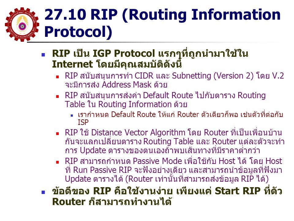 27.10 RIP (Distance Vector) Example ตัวอย่างการทำงานของ Distance Vector 10.10.10.0/24 R1 20.20.20.0/24 30.30.30.0/24 50.50.50.0/24 40.40.40.0/24 70.70.70.0/24 60.60.60.0/24 R2 R3 R4 R5 R6 R7 สมมุติว่าเราเปิด Router พร้อมๆกัน และสั่งให้ Run RIP ตอนแรก Router จะรู้จัก เพียง Direct Connect Network โดยมีค่า Cost เป็นศูนย์