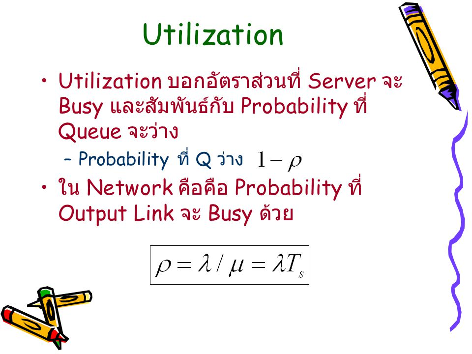 Utilization Utilization บอกอัตราส่วนที่ Server จะ Busy และสัมพันธ์กับ Probability ที่ Queue จะว่าง –Probability ที่ Q ว่าง ใน Network คือคือ Probabili