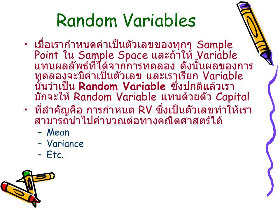 Random Variables เมื่อเรากำหนดค่าเป็นตัวเลขของทุกๆ Sample Point ใน Sample Space และถ้าให้ Variable แทนผลลัพธ์ที่ได้จากการทดลอง ดังนั้นผลของการ ทดลองจะมีค่าเป็นตัวเลข และเราเรียก Variable นั้นว่าเป็น Random Variable ซึ่งปกติแล้วเรา มักจะให้ Random Variable แทนด้วยตัว Capital ที่สำคัญคือ การกำหนด RV ซึ่งเป็นตัวเลขทำให้เรา สามารถนำไปคำนวณต่อทางคณิตศาสตร์ได้ –Mean –Variance –Etc.