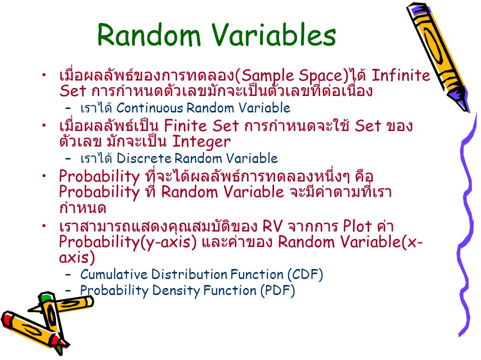Random Variables เมื่อผลลัพธ์ของการทดลอง (Sample Space) ได้ Infinite Set การกำหนดตัวเลขมักจะเป็นตัวเลขที่ต่อเนื่อง – เราได้ Continuous Random Variable เมื่อผลลัพธ์เป็น Finite Set การกำหนดจะใช้ Set ของ ตัวเลข มักจะเป็น Integer – เราได้ Discrete Random Variable Probability ที่จะได้ผลลัพธ์การทดลองหนึ่งๆ คือ Probability ที่ Random Variable จะมีค่าตามที่เรา กำหนด เราสามารถแสดงคุณสมบัติของ RV จากการ Plot ค่า Probability(y-axis) และค่าของ Random Variable(x- axis) –Cumulative Distribution Function (CDF) –Probability Density Function (PDF)