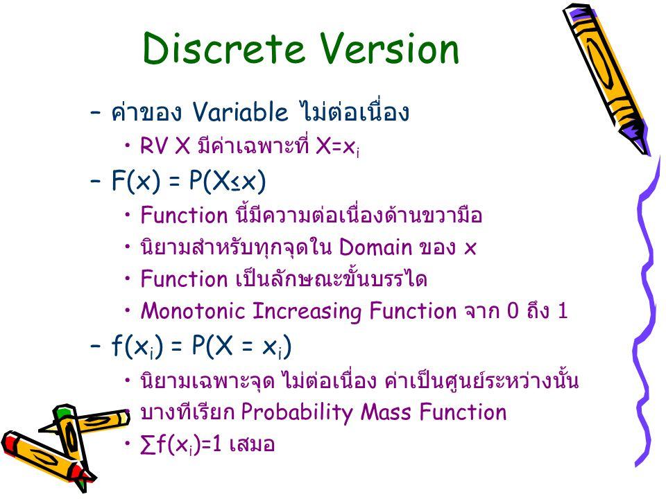Discrete Version – ค่าของ Variable ไม่ต่อเนื่อง RV X มีค่าเฉพาะที่ X=x i –F(x) = P(X≤x) Function นี้มีความต่อเนื่องด้านขวามือ นิยามสำหรับทุกจุดใน Domain ของ x Function เป็นลักษณะขั้นบรรได Monotonic Increasing Function จาก 0 ถึง 1 –f(x i ) = P(X = x i ) นิยามเฉพาะจุด ไม่ต่อเนื่อง ค่าเป็นศูนย์ระหว่างนั้น บางทีเรียก Probability Mass Function ∑f(x i )=1 เสมอ