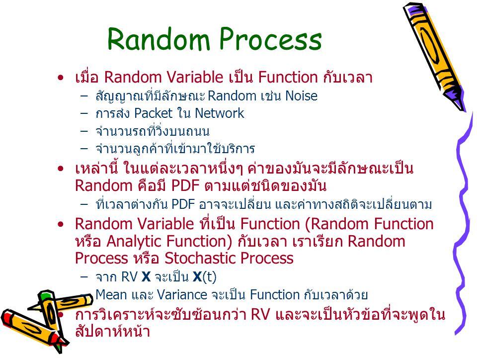Random Process เมื่อ Random Variable เป็น Function กับเวลา –สัญญาณที่มีลักษณะ Random เช่น Noise –การส่ง Packet ใน Network –จำนวนรถที่วิ่งบนถนน –จำนวนลูกค้าที่เข้ามาใช้บริการ เหล่านี้ ในแต่ละเวลาหนึ่งๆ ค่าของมันจะมีลักษณะเป็น Random คือมี PDF ตามแต่ชนิดของมัน –ที่เวลาต่างกัน PDF อาจจะเปลี่ยน และค่าทางสถิติจะเปลี่ยนตาม Random Variable ที่เป็น Function (Random Function หรือ Analytic Function) กับเวลา เราเรียก Random Process หรือ Stochastic Process –จาก RV X จะเป็น X(t) –Mean และ Variance จะเป็น Function กับเวลาด้วย การวิเคราะห์จะซับซ้อนกว่า RV และจะเป็นหัวข้อที่จะพูดใน สัปดาห์หน้า