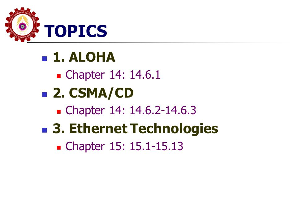 TOPICS 1. ALOHA Chapter 14: 14.6.1 2. CSMA/CD Chapter 14: 14.6.2-14.6.3 3. Ethernet Technologies Chapter 15: 15.1-15.13