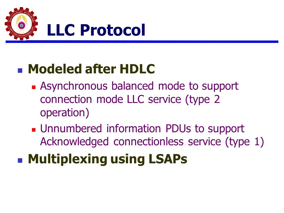 LLC Protocol Modeled after HDLC Asynchronous balanced mode to support connection mode LLC service (type 2 operation) Unnumbered information PDUs to su