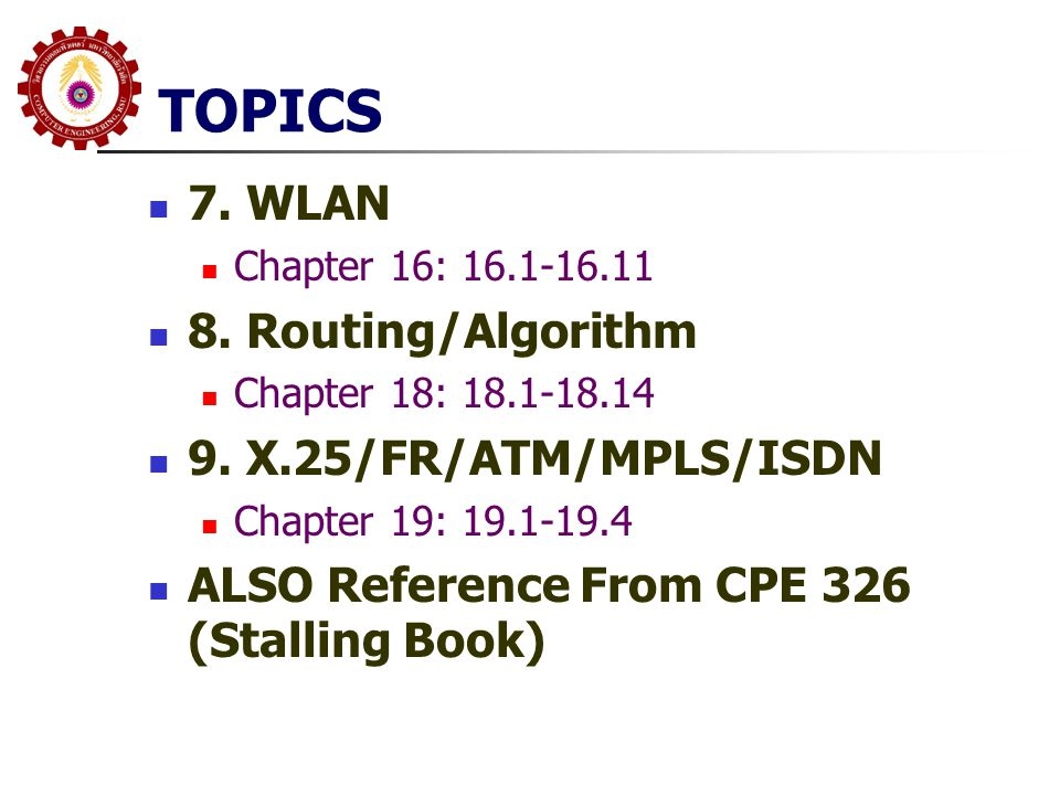 TOPICS 7. WLAN Chapter 16: 16.1-16.11 8. Routing/Algorithm Chapter 18: 18.1-18.14 9. X.25/FR/ATM/MPLS/ISDN Chapter 19: 19.1-19.4 ALSO Reference From C
