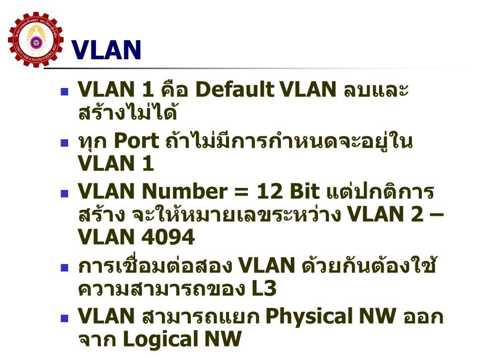 VLAN VLAN 1 คือ Default VLAN ลบและ สร้างไม่ได้ ทุก Port ถ้าไม่มีการกำหนดจะอยู่ใน VLAN 1 VLAN Number = 12 Bit แต่ปกติการ สร้าง จะให้หมายเลขระหว่าง VLAN 2 – VLAN 4094 การเชื่อมต่อสอง VLAN ด้วยกันต้องใช้ ความสามารถของ L3 VLAN สามารถแยก Physical NW ออก จาก Logical NW
