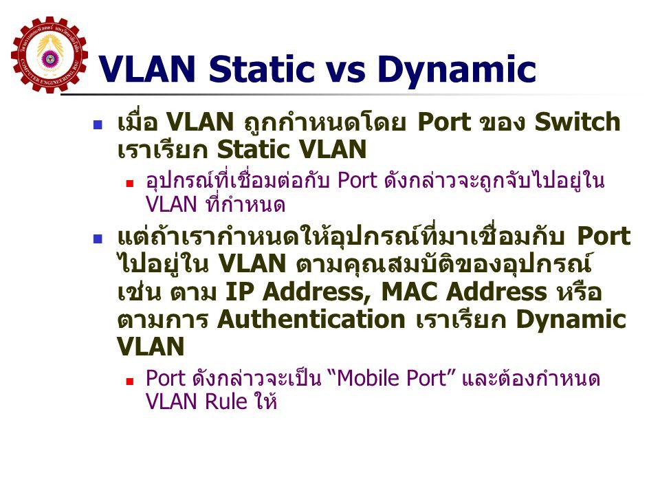VLAN Static vs Dynamic เมื่อ VLAN ถูกกำหนดโดย Port ของ Switch เราเรียก Static VLAN อุปกรณ์ที่เชื่อมต่อกับ Port ดังกล่าวจะถูกจับไปอยู่ใน VLAN ที่กำหนด แต่ถ้าเรากำหนดให้อุปกรณ์ที่มาเชื่อมกับ Port ไปอยู่ใน VLAN ตามคุณสมบัติของอุปกรณ์ เช่น ตาม IP Address, MAC Address หรือ ตามการ Authentication เราเรียก Dynamic VLAN Port ดังกล่าวจะเป็น Mobile Port และต้องกำหนด VLAN Rule ให้