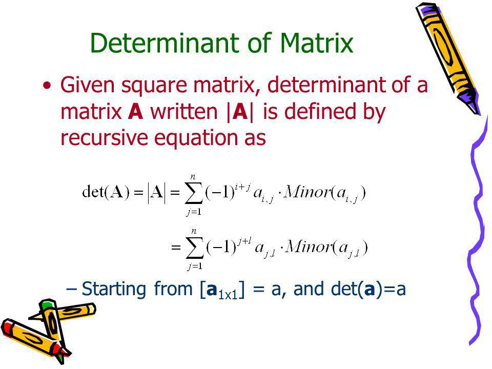 Determinant of Matrix Given square matrix, determinant of a matrix A written |A| is defined by recursive equation as –Starting from [a 1x1 ] = a, and det(a)=a