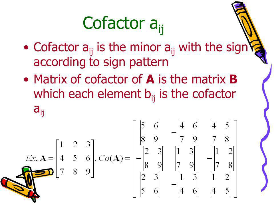 Cofactor a ij Cofactor a ij is the minor a ij with the sign according to sign pattern Matrix of cofactor of A is the matrix B which each element b ij is the cofactor a ij