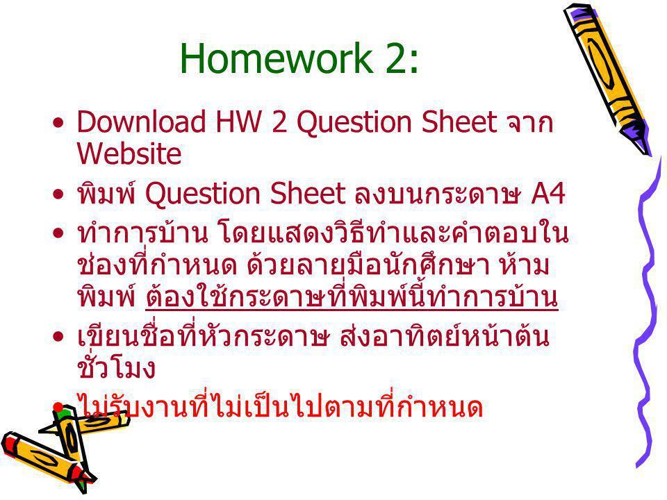 Homework 2: Download HW 2 Question Sheet จาก Website พิมพ์ Question Sheet ลงบนกระดาษ A4 ทำการบ้าน โดยแสดงวิธีทำและคำตอบใน ช่องที่กำหนด ด้วยลายมือนักศึกษา ห้าม พิมพ์ ต้องใช้กระดาษที่พิมพ์นี้ทำการบ้าน เขียนชื่อที่หัวกระดาษ ส่งอาทิตย์หน้าต้น ชั่วโมง ไม่รับงานที่ไม่เป็นไปตามที่กำหนด