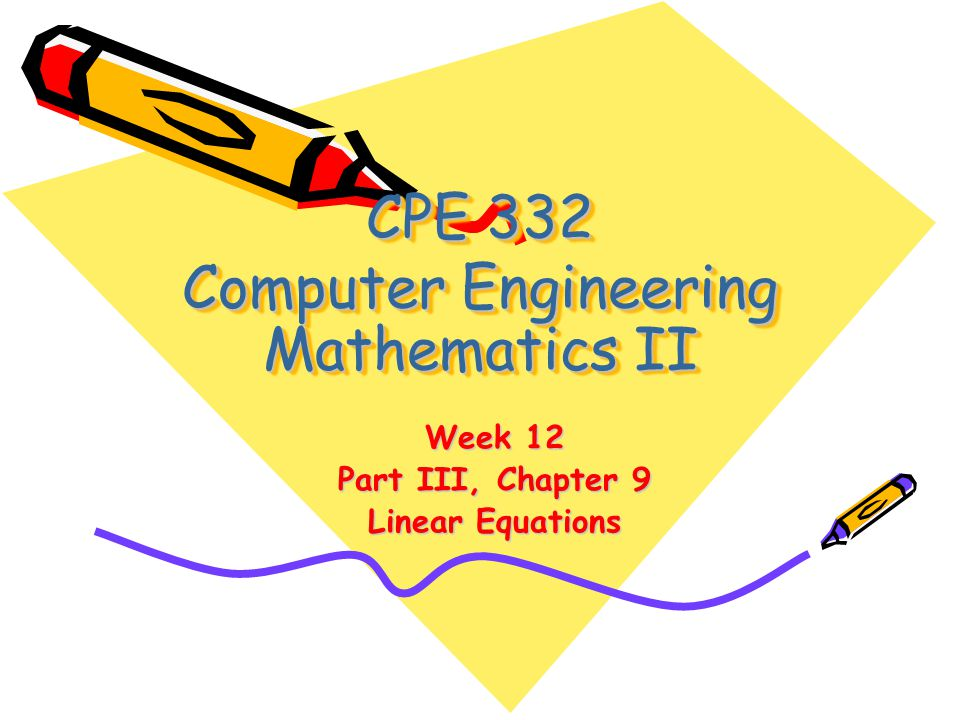 CPE 332 Computer Engineering Mathematics II Week 12 Part III, Chapter 9 Linear Equations