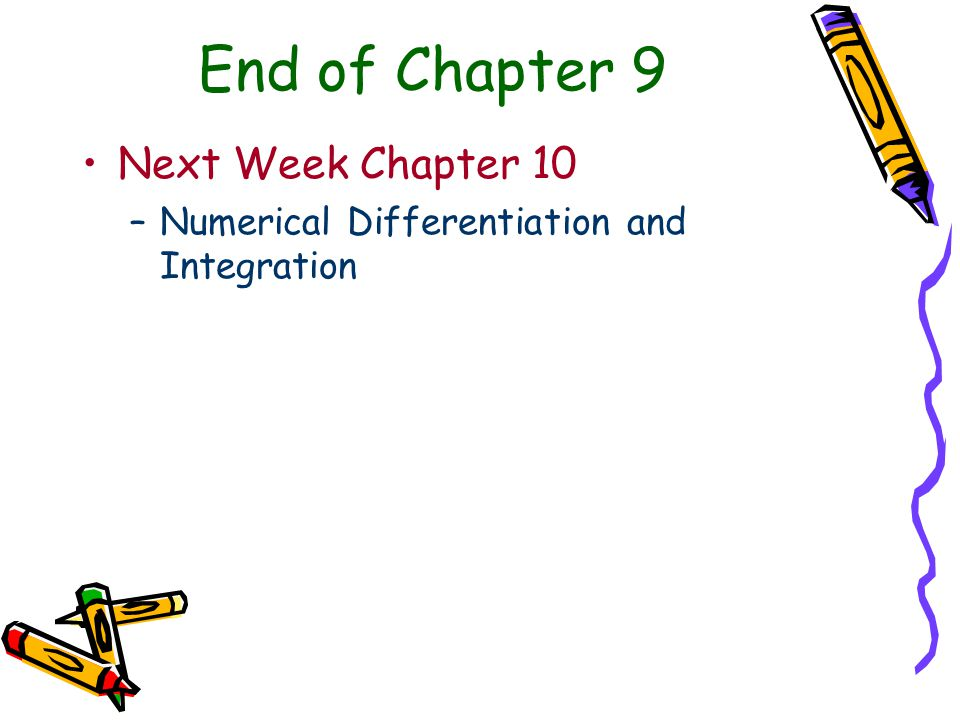 End of Chapter 9 Next Week Chapter 10 –Numerical Differentiation and Integration