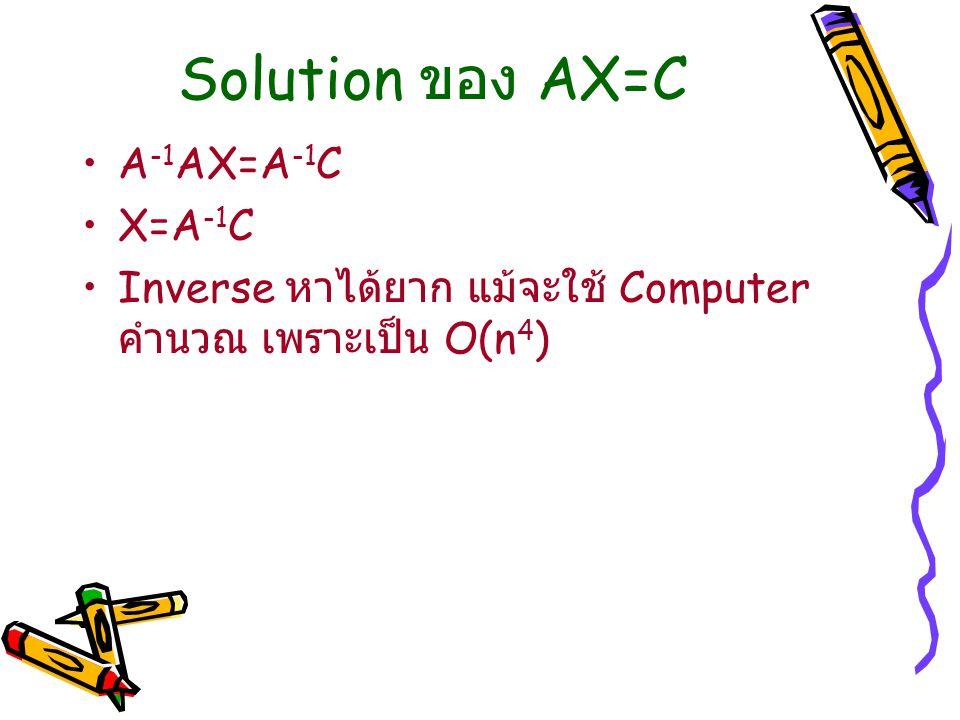 Solution ของ AX=C A -1 AX=A -1 C X=A -1 C Inverse หาได้ยาก แม้จะใช้ Computer คำนวณ เพราะเป็น O(n 4 )
