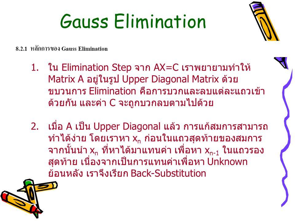 Gauss Elimination 1.ใน Elimination Step จาก AX=C เราพยายามทำให้ Matrix A อยู่ในรูป Upper Diagonal Matrix ด้วย ขบวนการ Elimination คือการบวกและลบแต่ละแ