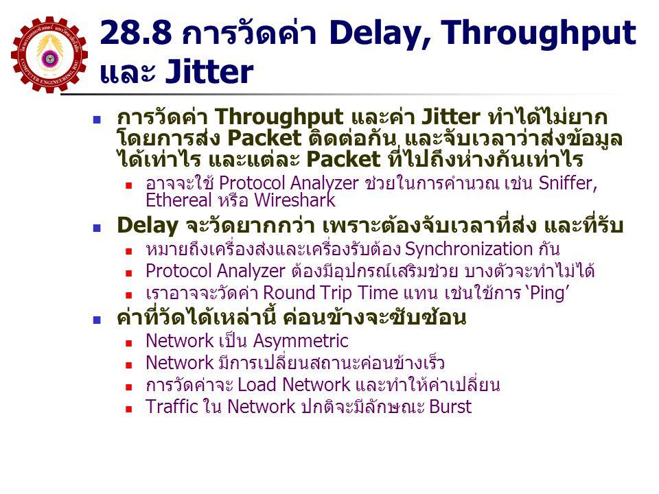 28.8 การวัดค่า Delay, Throughput และ Jitter การวัดค่า Throughput และค่า Jitter ทำได้ไม่ยาก โดยการส่ง Packet ติดต่อกัน และจับเวลาว่าส่งข้อมูล ได้เท่าไร