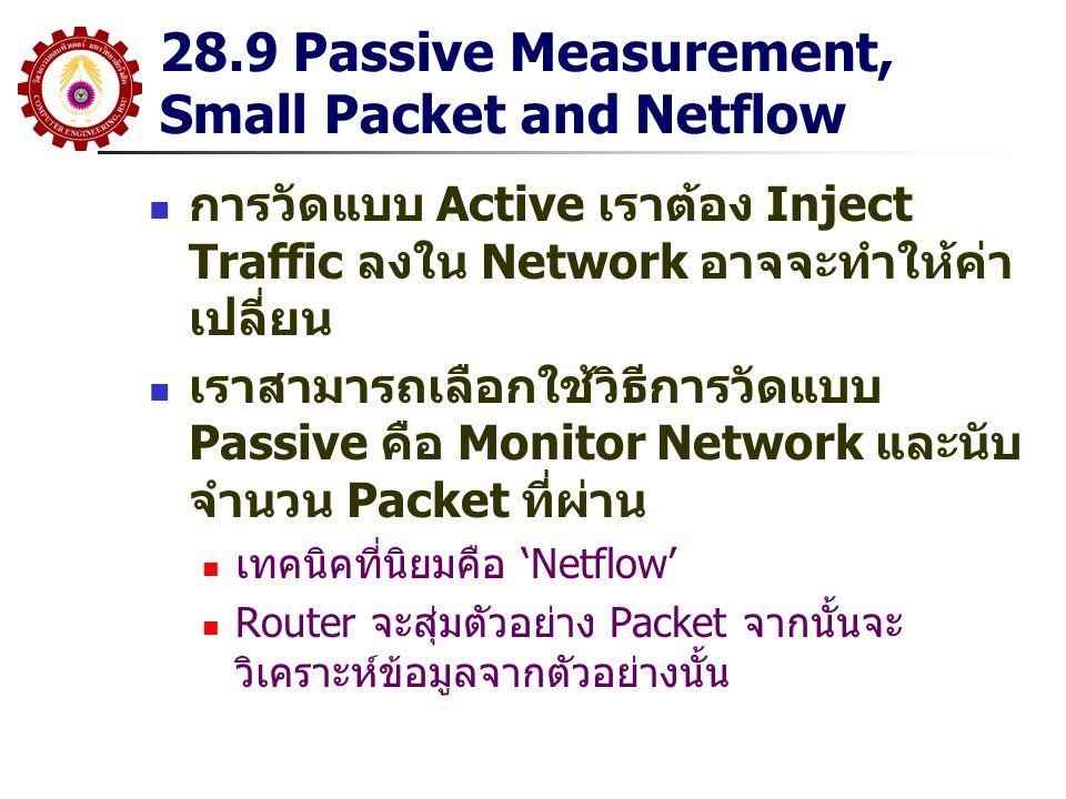 28.9 Passive Measurement, Small Packet and Netflow การวัดแบบ Active เราต้อง Inject Traffic ลงใน Network อาจจะทำให้ค่า เปลี่ยน เราสามารถเลือกใช้วิธีการ