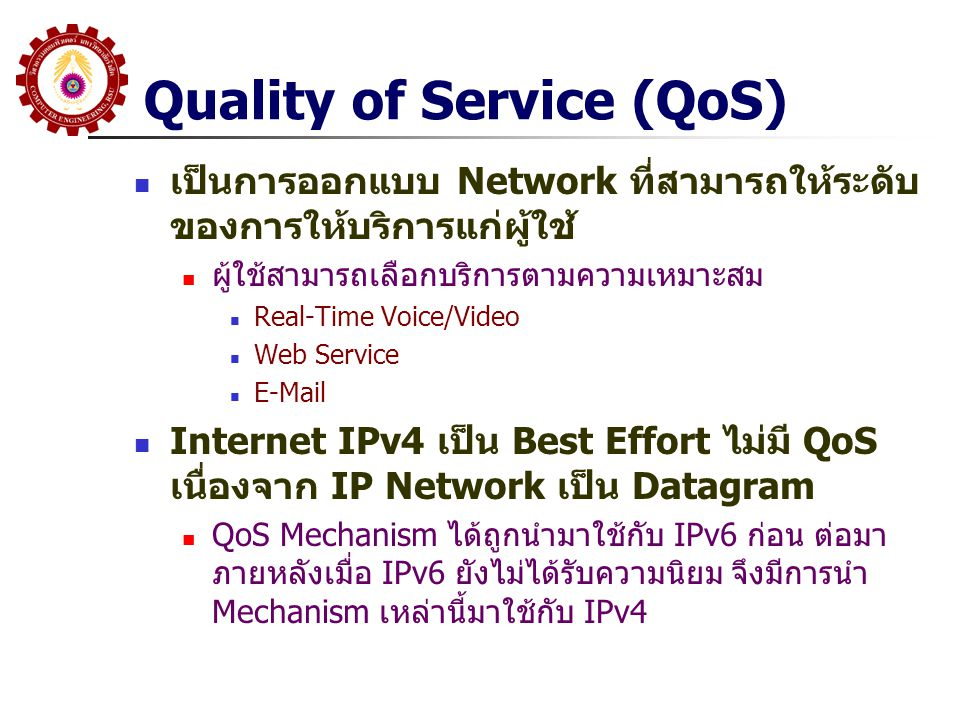 Quality of Service (QoS) เป็นการออกแบบ Network ที่สามารถให้ระดับ ของการให้บริการแก่ผู้ใช้ ผู้ใช้สามารถเลือกบริการตามความเหมาะสม Real-Time Voice/Video
