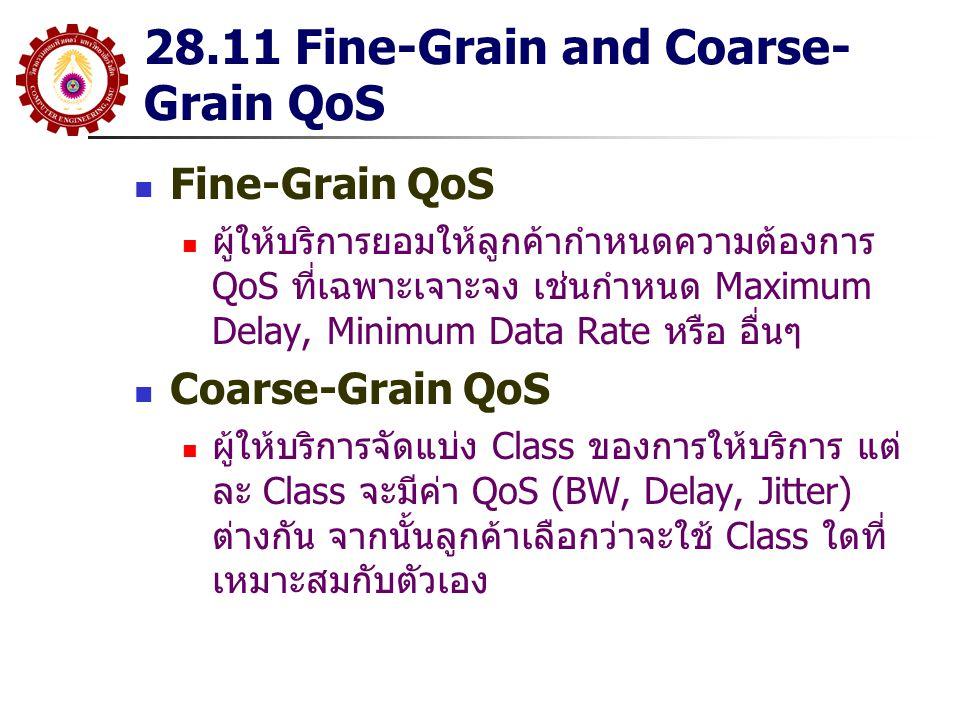 28.11 Fine-Grain and Coarse- Grain QoS Fine-Grain QoS ผู้ให้บริการยอมให้ลูกค้ากำหนดความต้องการ QoS ที่เฉพาะเจาะจง เช่นกำหนด Maximum Delay, Minimum Dat